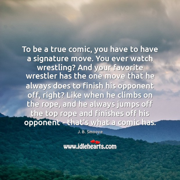 To be a true comic, you have to have a signature move. Image