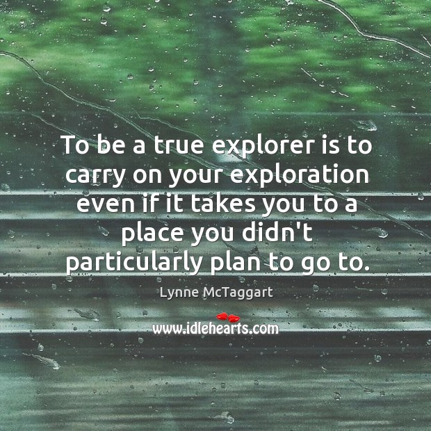 To be a true explorer is to carry on your exploration even Lynne McTaggart Picture Quote