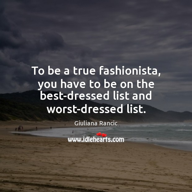 To be a true fashionista, you have to be on the best-dressed list and worst-dressed list. Giuliana Rancic Picture Quote