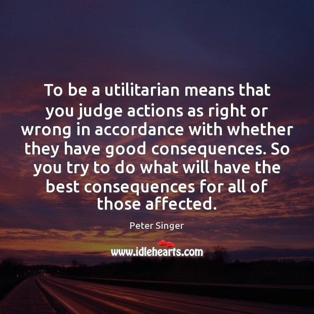 To be a utilitarian means that you judge actions as right or Image