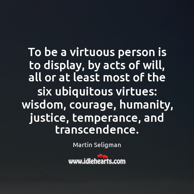 To be a virtuous person is to display, by acts of will, Martin Seligman Picture Quote