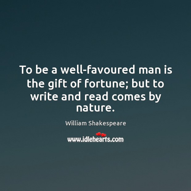 Image, To be a well-favoured man is the gift of fortune; but to write and read comes by nature.