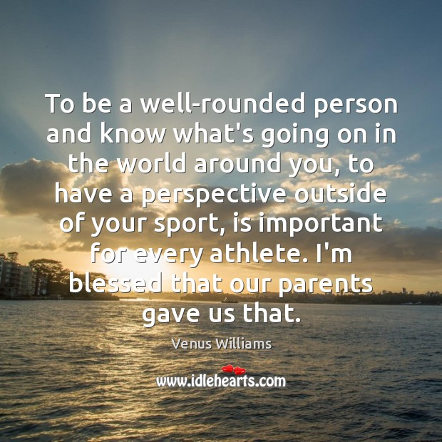 To be a well-rounded person and know what's going on in the Venus Williams Picture Quote
