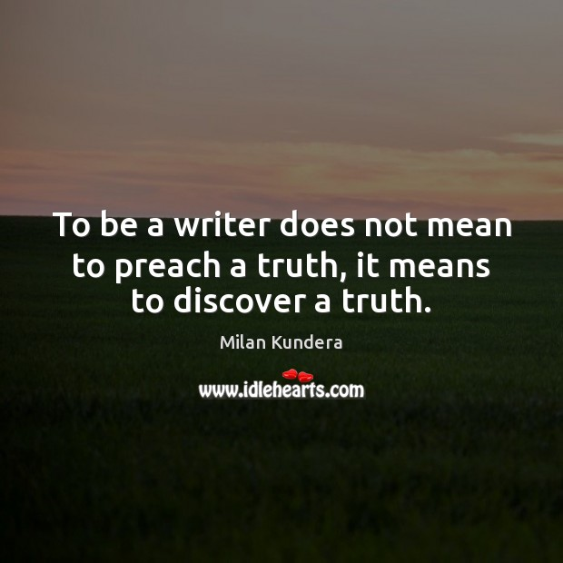To be a writer does not mean to preach a truth, it means to discover a truth. Milan Kundera Picture Quote