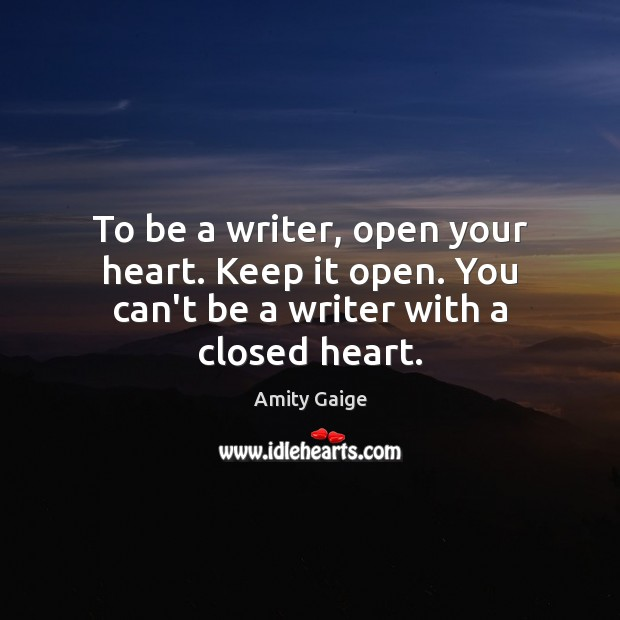Image, To be a writer, open your heart. Keep it open. You can't be a writer with a closed heart.