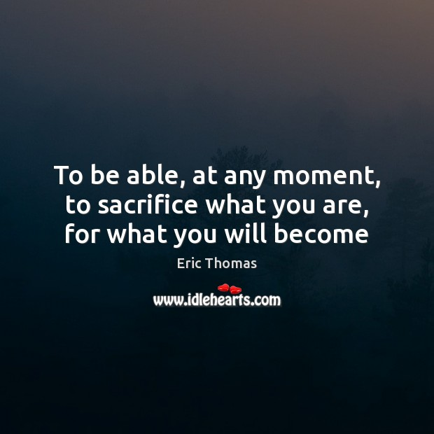 To be able, at any moment, to sacrifice what you are, for what you will become Image