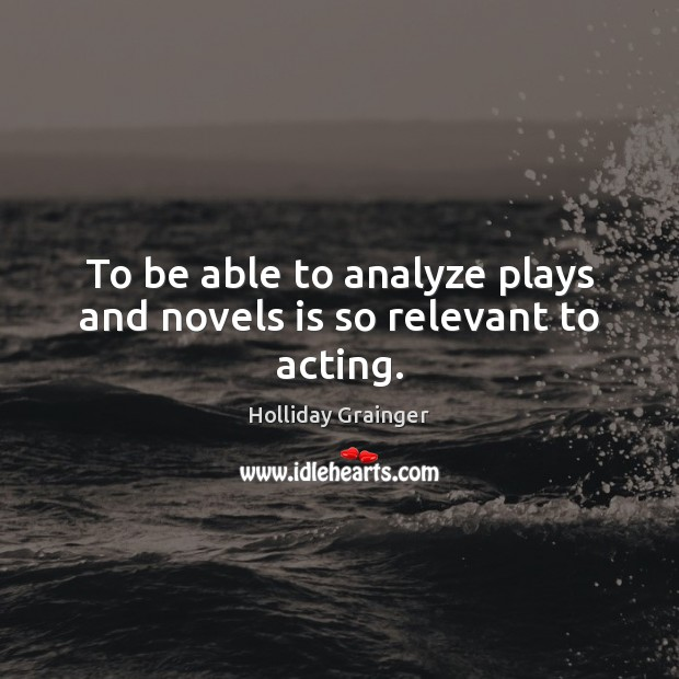 To be able to analyze plays and novels is so relevant to acting. Image