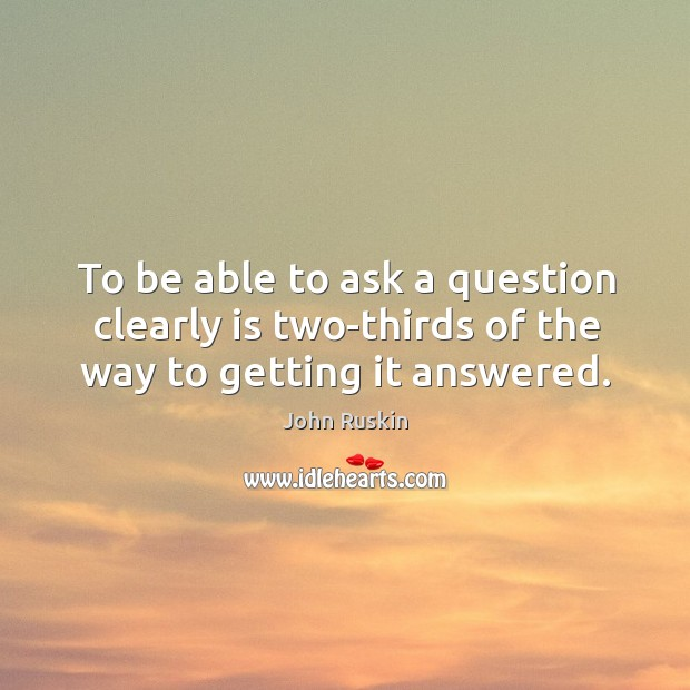 Image, To be able to ask a question clearly is two-thirds of the way to getting it answered.