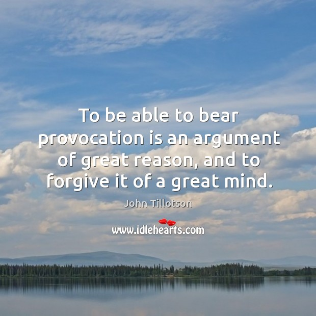 To be able to bear provocation is an argument of great reason, and to forgive it of a great mind. John Tillotson Picture Quote