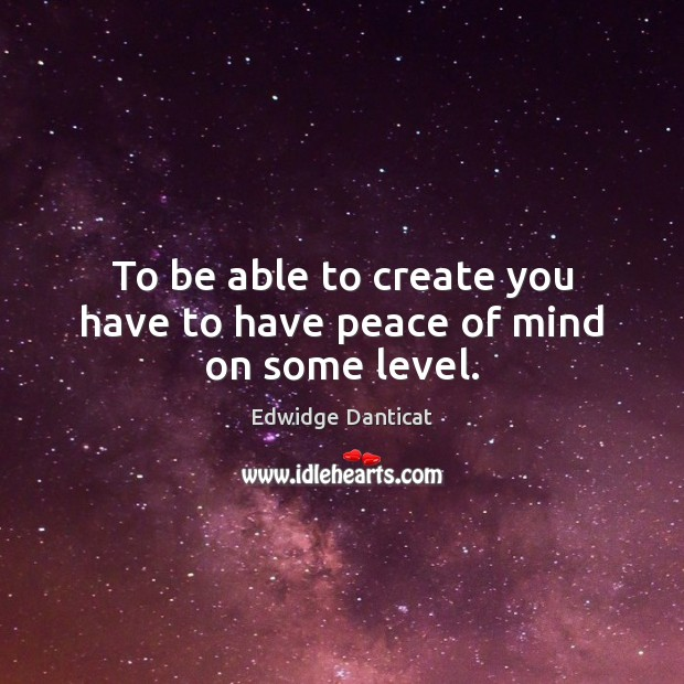 To be able to create you have to have peace of mind on some level. Edwidge Danticat Picture Quote