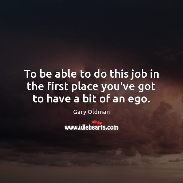 To be able to do this job in the first place you've got to have a bit of an ego. Gary Oldman Picture Quote