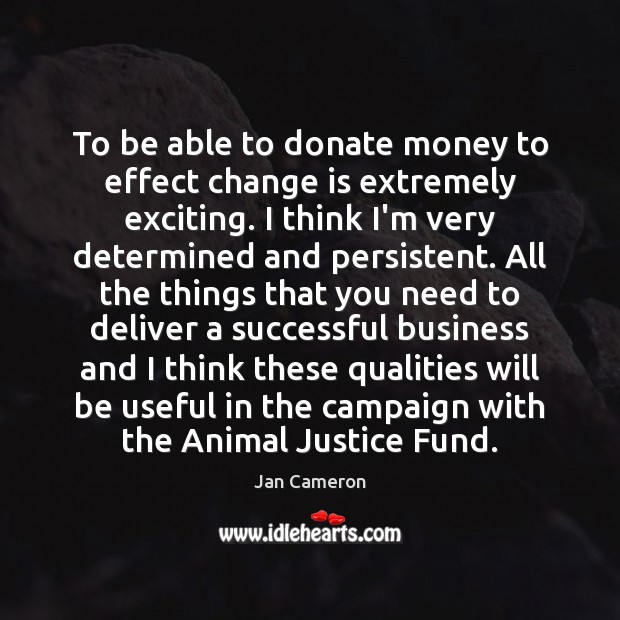 To be able to donate money to effect change is extremely exciting. Donate Quotes Image