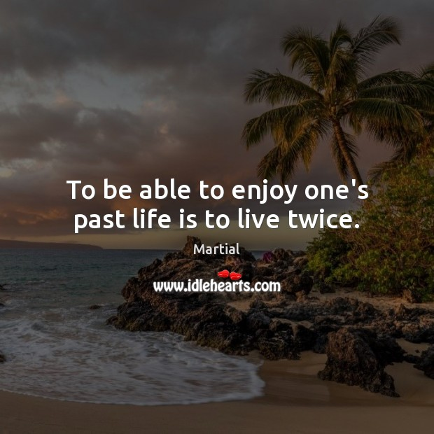 To be able to enjoy one's past life is to live twice. Martial Picture Quote