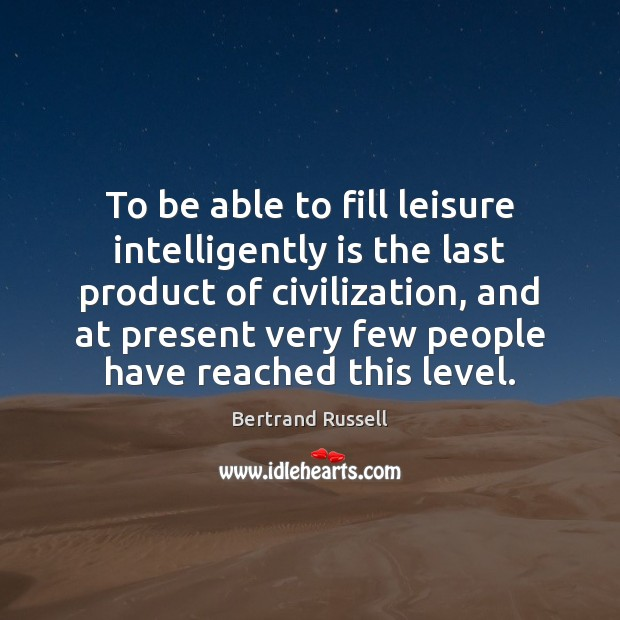 To be able to fill leisure intelligently is the last product of Image