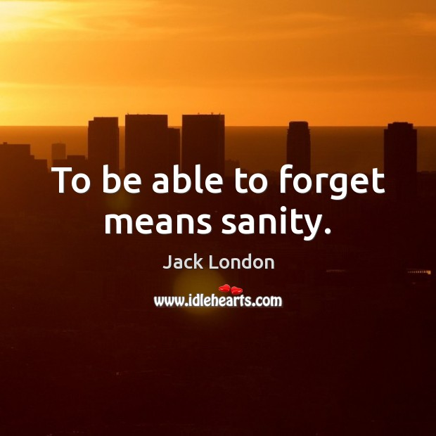 To be able to forget means sanity. Jack London Picture Quote