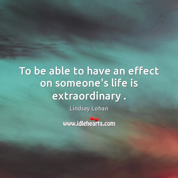 To be able to have an effect on someone's life is extraordinary . Lindsay Lohan Picture Quote
