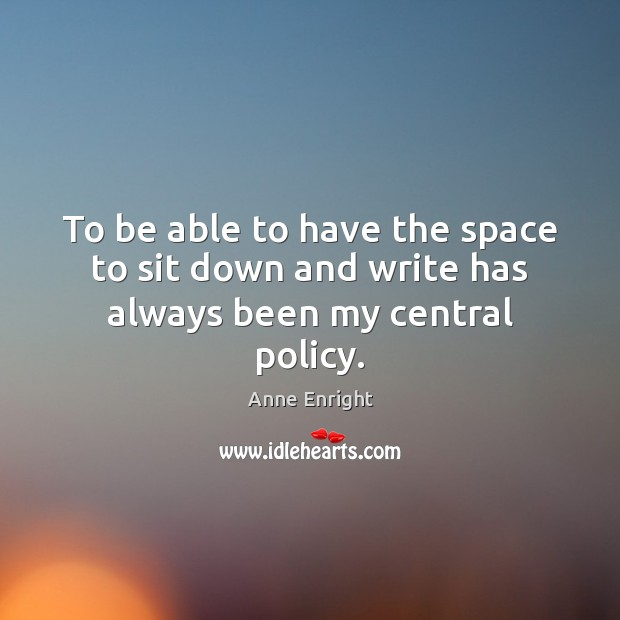To be able to have the space to sit down and write has always been my central policy. Image