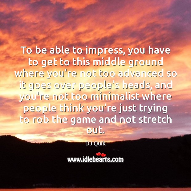 Image, To be able to impress, you have to get to this middle