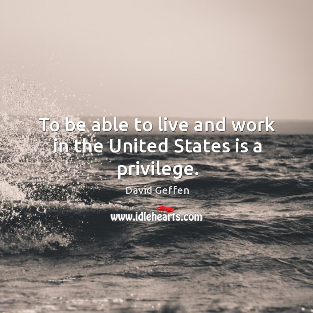 To be able to live and work in the united states is a privilege. David Geffen Picture Quote