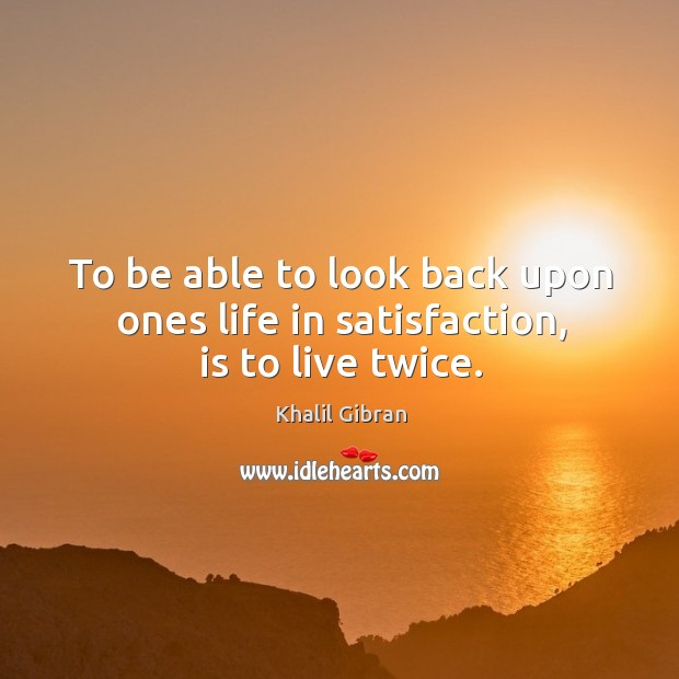 To be able to look back upon ones life in satisfaction, is to live twice. Image