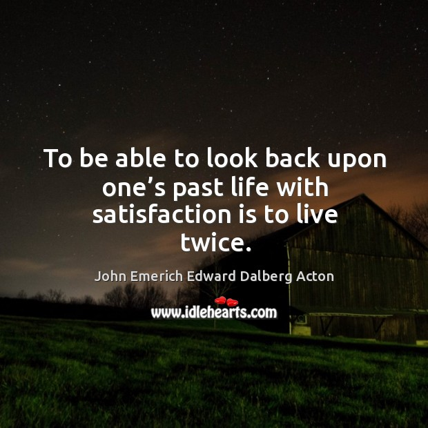 To be able to look back upon one's past life with satisfaction is to live twice. Image