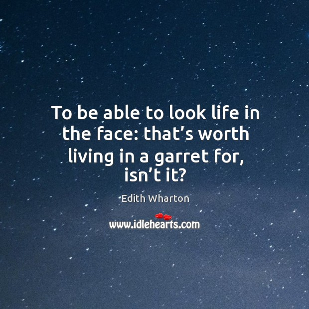Image, To be able to look life in the face: that's worth living in a garret for, isn't it?