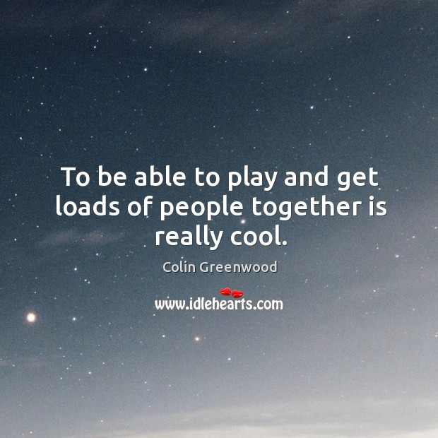 To be able to play and get loads of people together is really cool. Image
