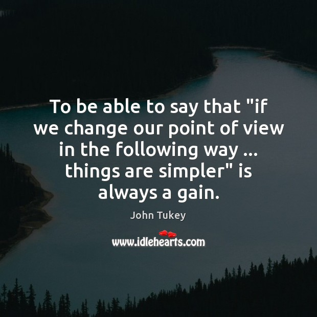 """To be able to say that """"if we change our point of John Tukey Picture Quote"""