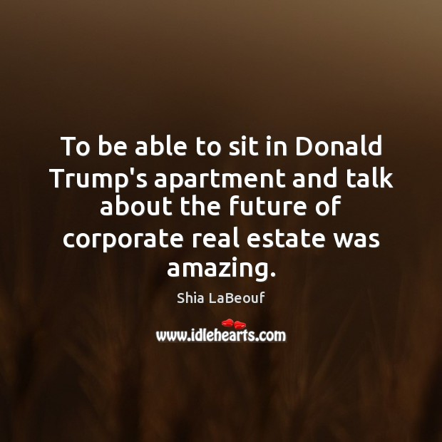 To be able to sit in Donald Trump's apartment and talk about Real Estate Quotes Image