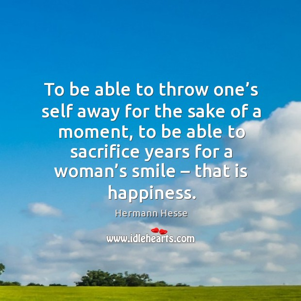 To be able to throw one's self away for the sake of a moment Image