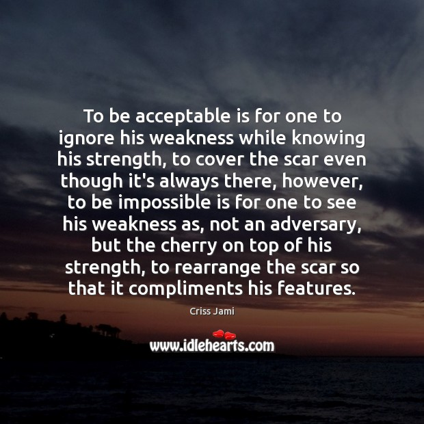 To be acceptable is for one to ignore his weakness while knowing Criss Jami Picture Quote