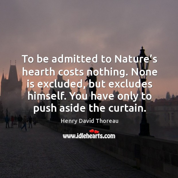 To be admitted to nature's hearth costs nothing. None is excluded, but excludes himself. Image