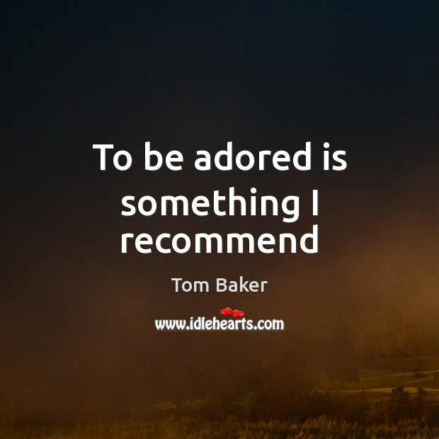 To be adored is something I recommend Tom Baker Picture Quote