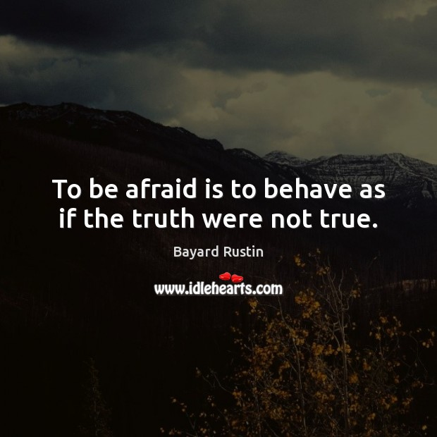 To be afraid is to behave as if the truth were not true. Image