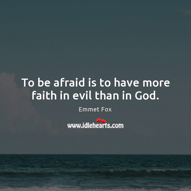 To be afraid is to have more faith in evil than in God. Emmet Fox Picture Quote