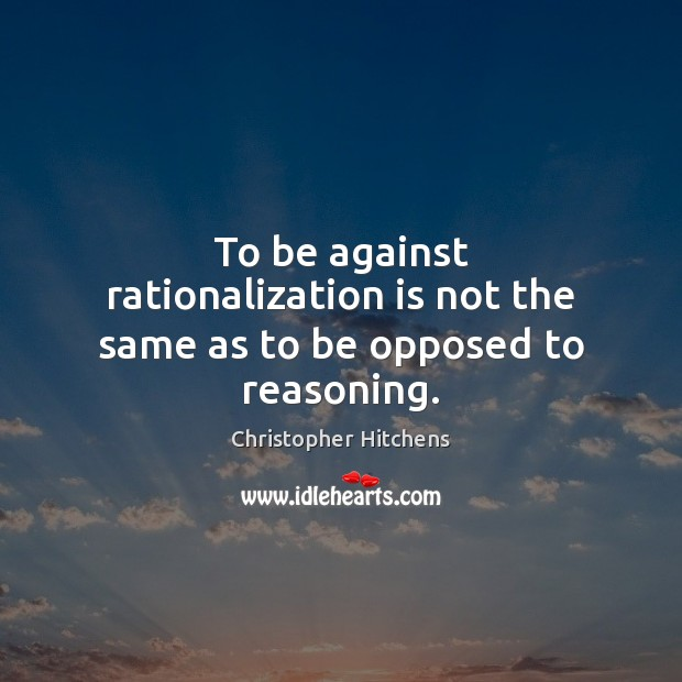 To be against rationalization is not the same as to be opposed to reasoning. Christopher Hitchens Picture Quote