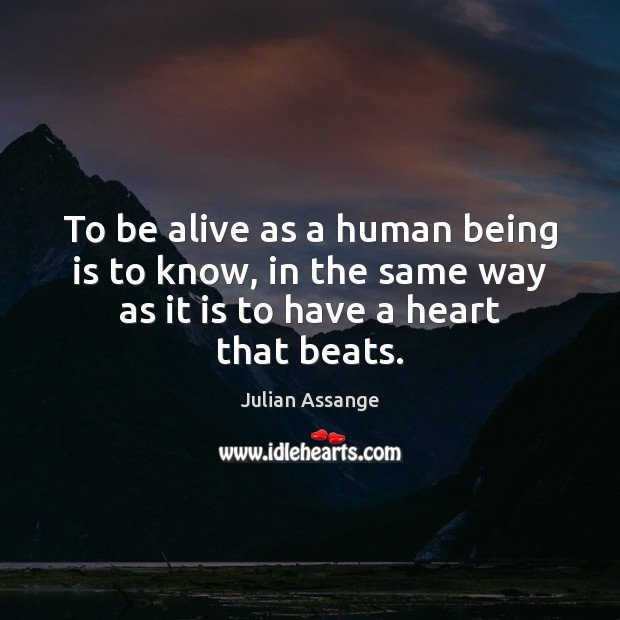 To be alive as a human being is to know, in the Julian Assange Picture Quote
