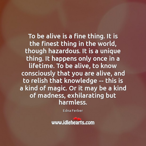 To be alive is a fine thing. It is the finest thing Edna Ferber Picture Quote