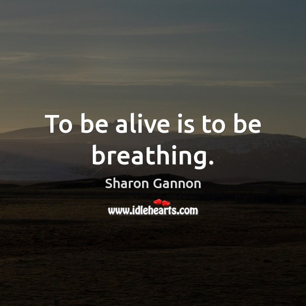 To be alive is to be breathing. Sharon Gannon Picture Quote