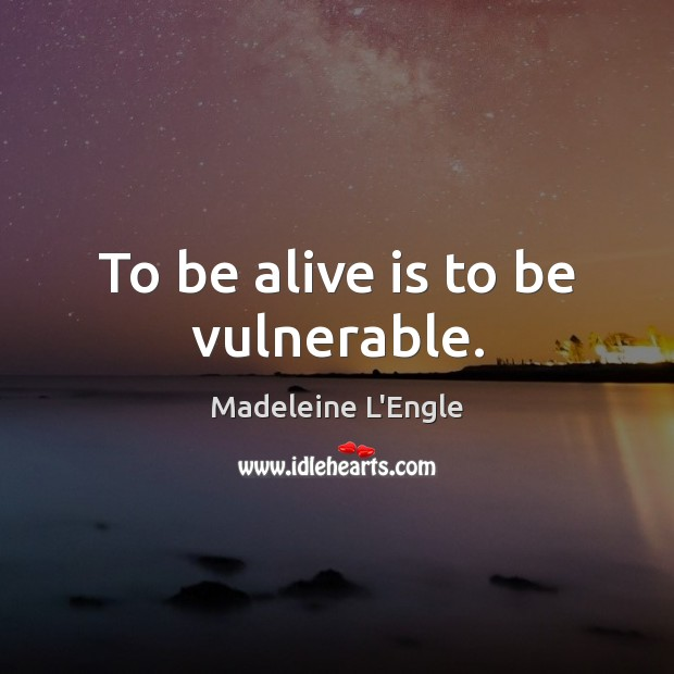 To be alive is to be vulnerable. Image