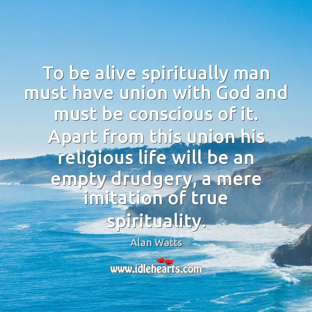 To be alive spiritually man must have union with God and must Alan Watts Picture Quote