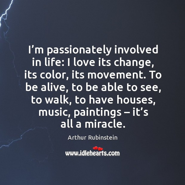 To be alive, to be able to see, to walk, to have houses, music, paintings – it's all a miracle. Arthur Rubinstein Picture Quote