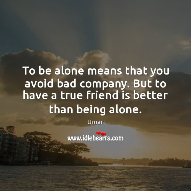 To be alone means that you avoid bad company. But to have Image