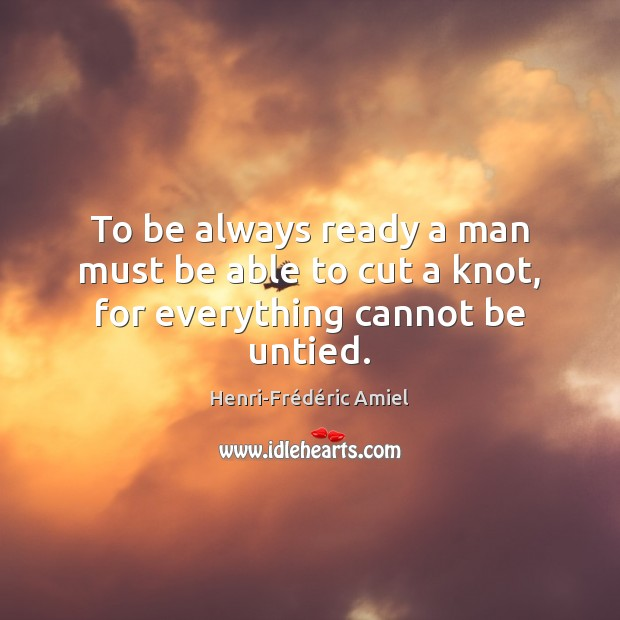 To be always ready a man must be able to cut a knot, for everything cannot be untied. Henri-Frédéric Amiel Picture Quote
