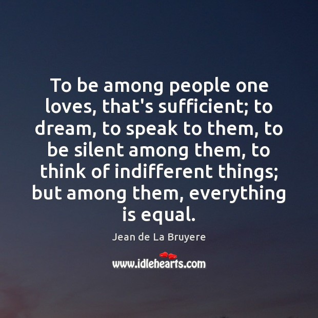 To be among people one loves, that's sufficient; to dream, to speak Dream Quotes Image