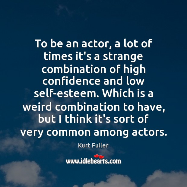To be an actor, a lot of times it's a strange combination Kurt Fuller Picture Quote
