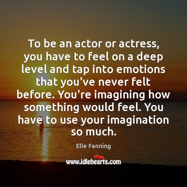 To be an actor or actress, you have to feel on a Elle Fanning Picture Quote
