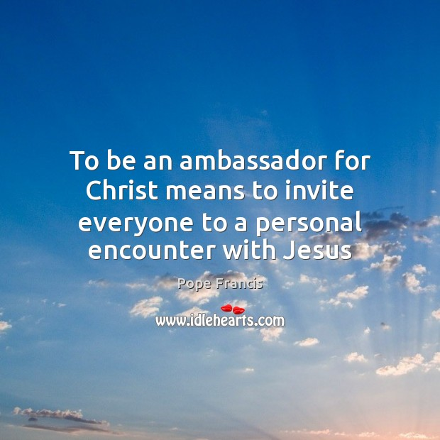 To be an ambassador for Christ means to invite everyone to a personal encounter with Jesus Pope Francis Picture Quote