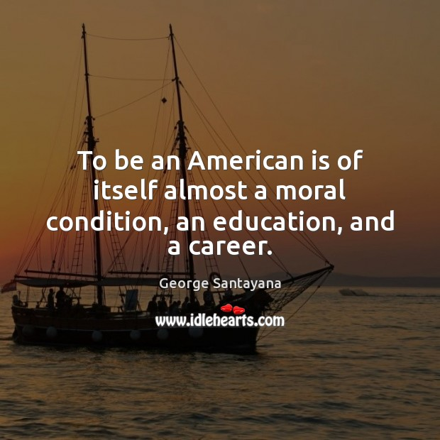 Image, To be an American is of itself almost a moral condition, an education, and a career.
