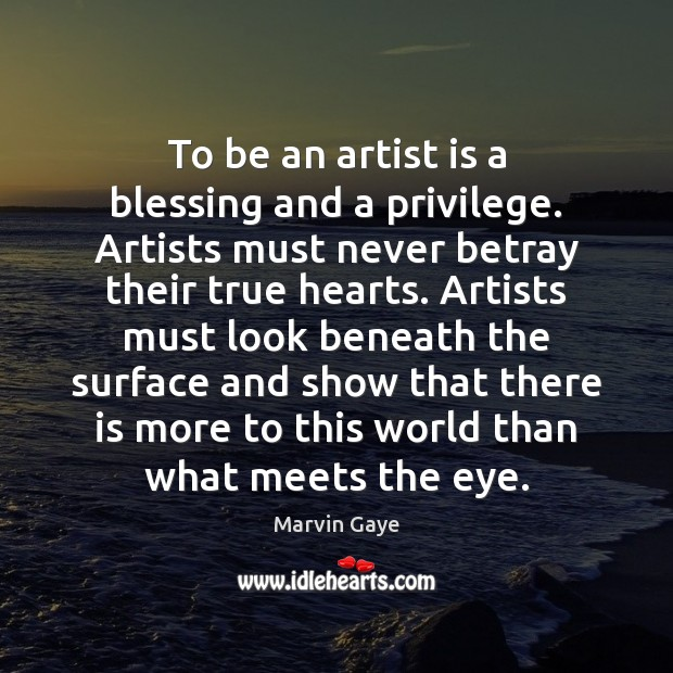 To be an artist is a blessing and a privilege. Artists must Image